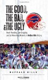 The Good, the Bad, and the Ugly Buffalo Bills: Heart-Pounding, Jaw-Dropping, and Gut-Wrenching Moments from Buffalo Bills History (Good, the Bad, and the Ugly)