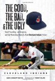 The Good, the Bad, and the Ugly Cleveland Indians: Heart-pounding, Jaw-dropping, and Gut-Wrenching Moments from Cleveland Indians History (The Good, the Bad, and the Ugly) (Good, the Bad, and the Ugly)