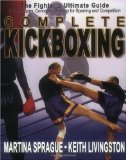 Complete Kickboxing: The Fighter s Ultimate Guide to Techniques, Concepts, and Strategy for Sparring and Competition