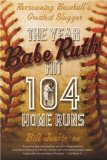 The Year Babe Ruth Hit 104 Home Runs: Recrowning Baseball s Greatest Slugger