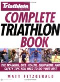 Triathlete Magazine s Complete Triathlon Book: The Training, Diet, Health, Equipment, and Safety Tips You Need to Do Your Best
