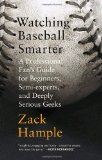 Watching Baseball Smarter: A Professional Fan s Guide for Beginners, Semi-experts, and Deeply Serious Geeks