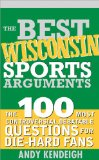The Best Wisconsin Sports Arguments: The 100 Most Controversial, Debatable Questions for Die-Hard Fans (Best Sports Arguments)