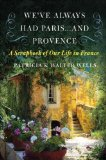 We ve Always Had Paris...and Provence: A Scrapbook of Our Life in France
